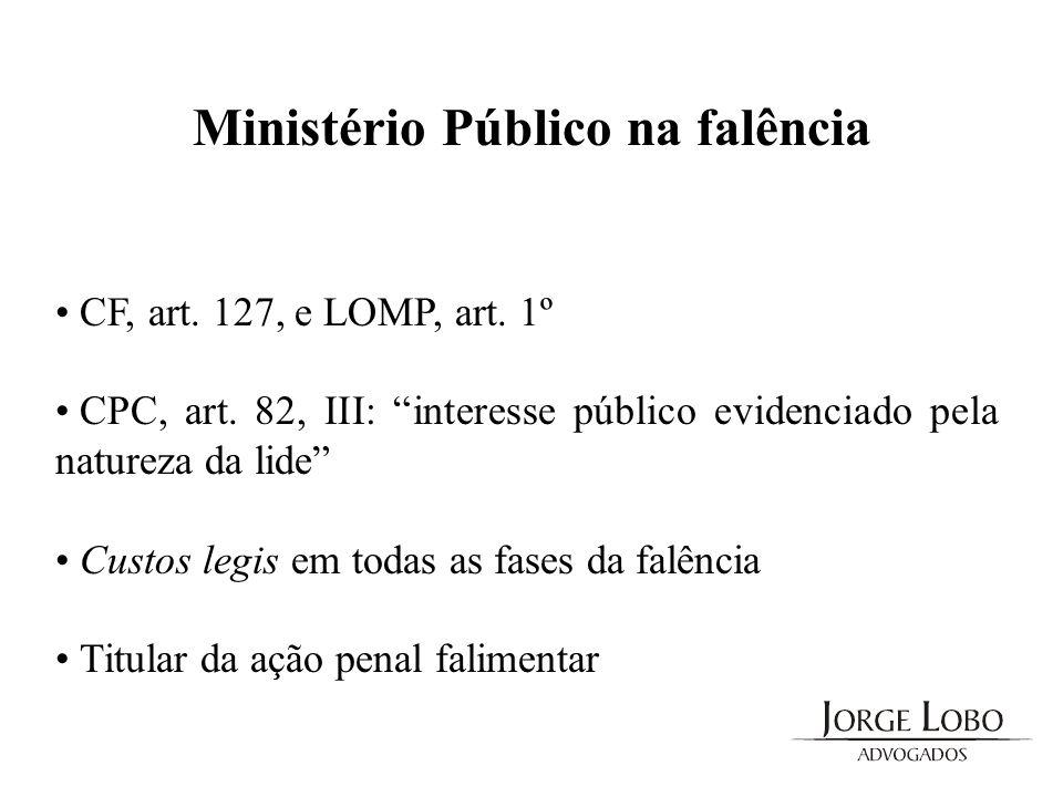 Ministério Público na falência CF, art. 127, e LOMP, art. 1º CPC, art. 82, III: interesse público evidenciado pela natureza da lide Custos legis em to