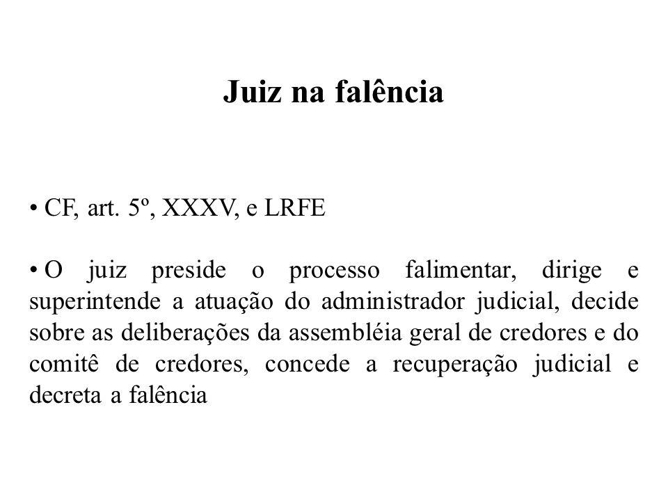 Juiz na falência CF, art. 5º, XXXV, e LRFE O juiz preside o processo falimentar, dirige e superintende a atuação do administrador judicial, decide sob