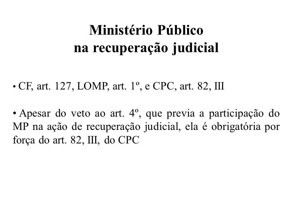 Ministério Público na recuperação judicial CF, art. 127, LOMP, art. 1º, e CPC, art. 82, III Apesar do veto ao art. 4º, que previa a participação do MP