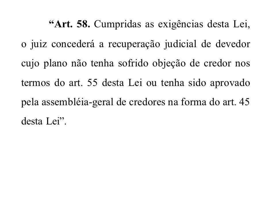 Art. 58. Cumpridas as exigências desta Lei, o juiz concederá a recuperação judicial de devedor cujo plano não tenha sofrido objeção de credor nos term