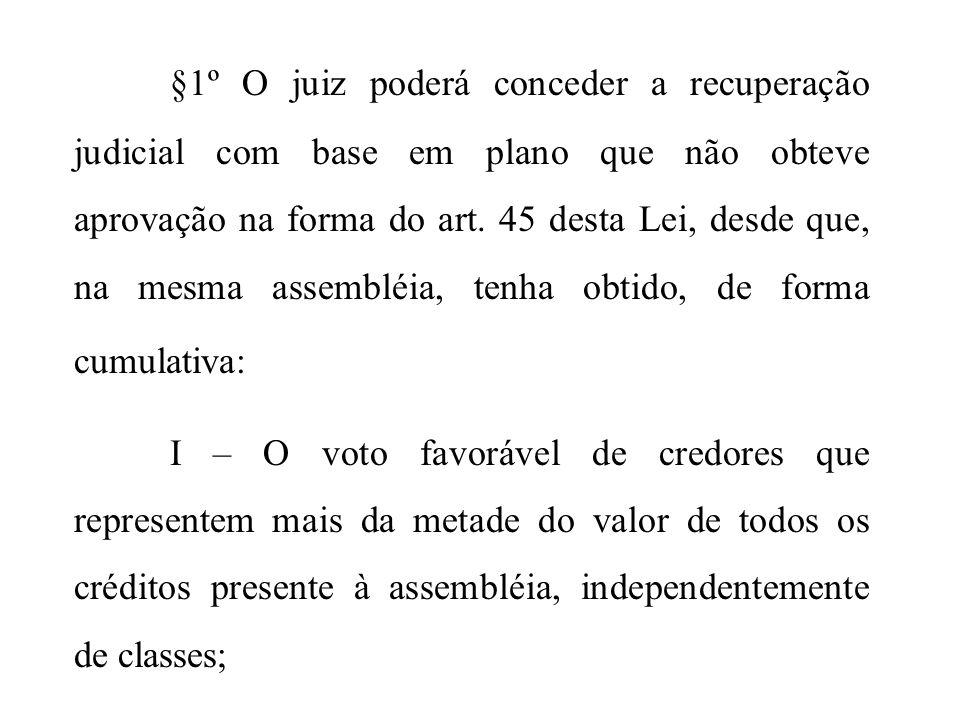 §1º O juiz poderá conceder a recuperação judicial com base em plano que não obteve aprovação na forma do art. 45 desta Lei, desde que, na mesma assemb