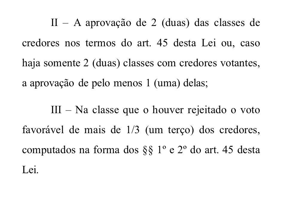 II – A aprovação de 2 (duas) das classes de credores nos termos do art. 45 desta Lei ou, caso haja somente 2 (duas) classes com credores votantes, a a