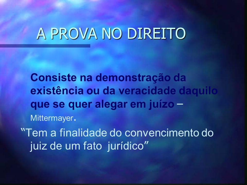 A PROVA NO DIREITO Consiste na demonstração da existência ou da veracidade daquilo que se quer alegar em juízo – Mittermayer.