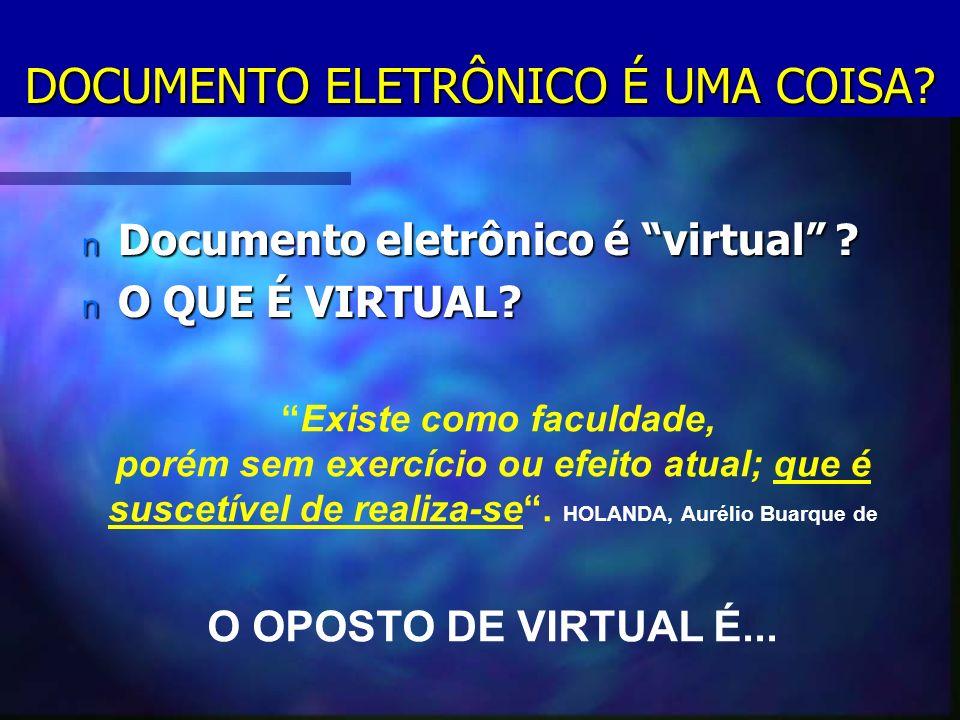 DOCUMENTO ELETRÔNICO É UMA COISA. n Documento eletrônico é virtual .