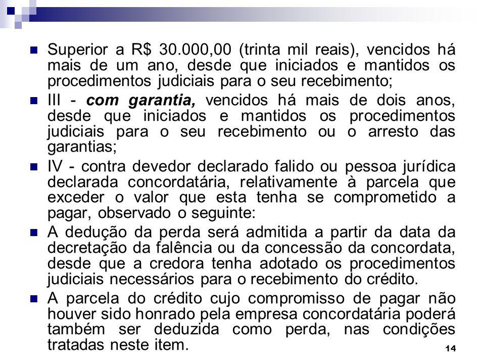 14 Superior a R$ 30.000,00 (trinta mil reais), vencidos há mais de um ano, desde que iniciados e mantidos os procedimentos judiciais para o seu recebi