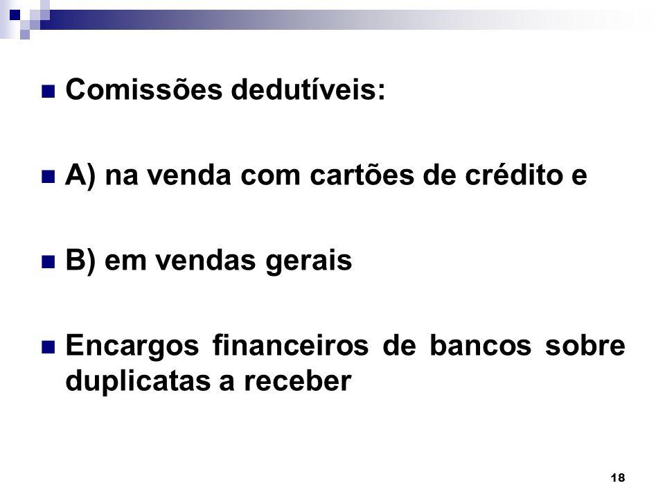 18 Comissões dedutíveis: A) na venda com cartões de crédito e B) em vendas gerais Encargos financeiros de bancos sobre duplicatas a receber