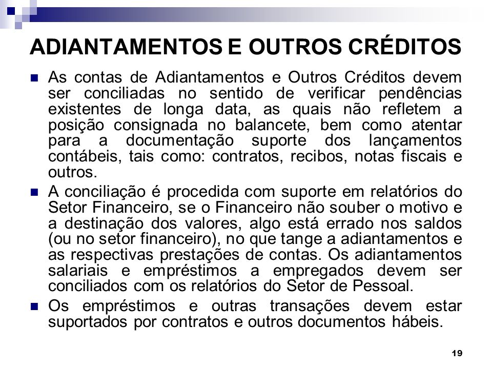19 ADIANTAMENTOS E OUTROS CRÉDITOS As contas de Adiantamentos e Outros Créditos devem ser conciliadas no sentido de verificar pendências existentes de