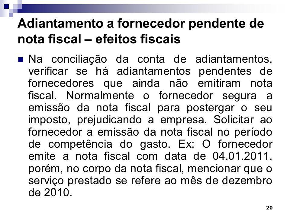 20 Adiantamento a fornecedor pendente de nota fiscal – efeitos fiscais Na conciliação da conta de adiantamentos, verificar se há adiantamentos pendent