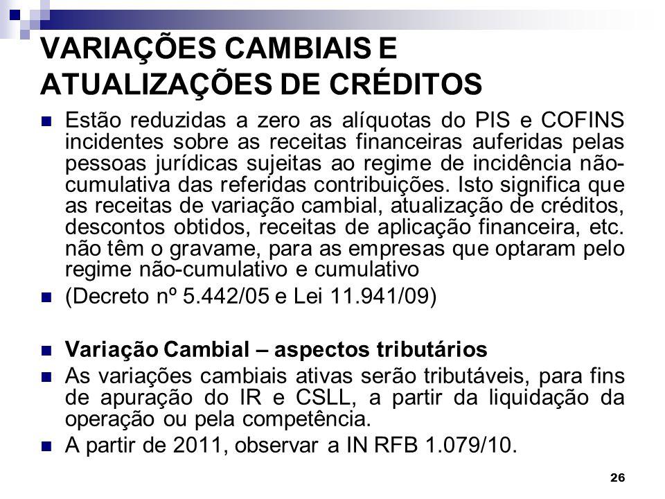 26 VARIAÇÕES CAMBIAIS E ATUALIZAÇÕES DE CRÉDITOS Estão reduzidas a zero as alíquotas do PIS e COFINS incidentes sobre as receitas financeiras auferida