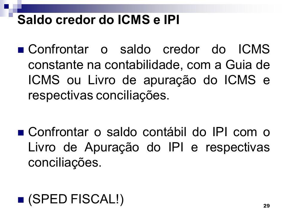 29 Saldo credor do ICMS e IPI Confrontar o saldo credor do ICMS constante na contabilidade, com a Guia de ICMS ou Livro de apuração do ICMS e respecti
