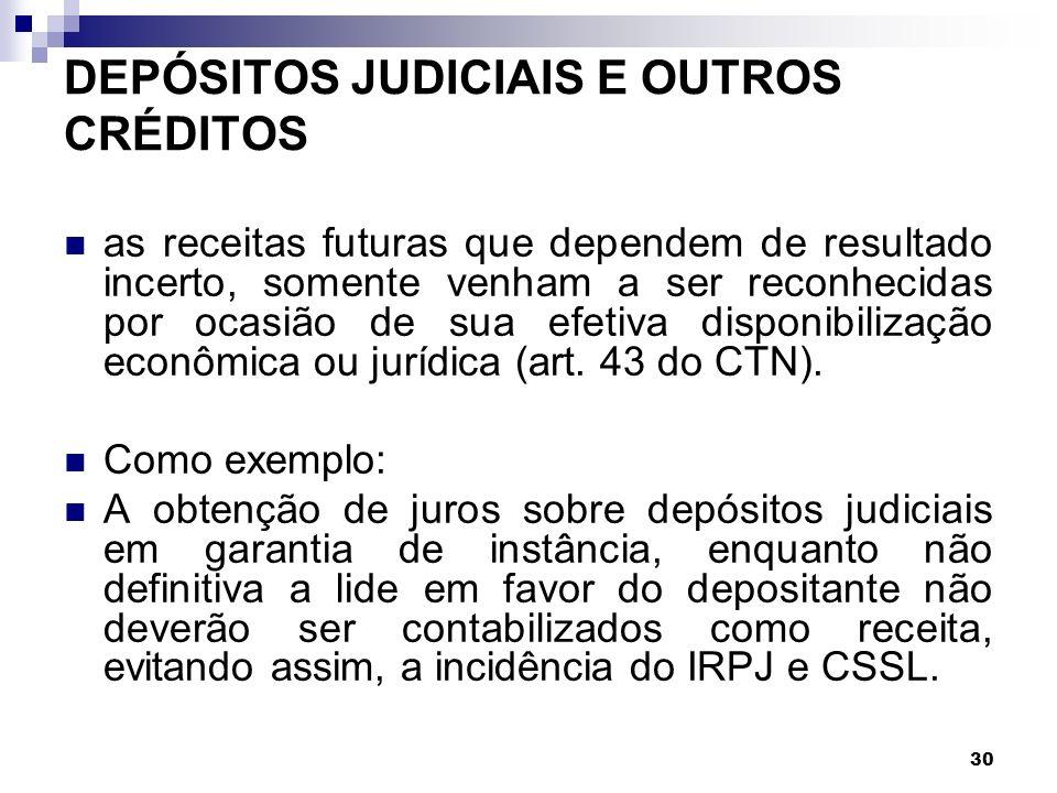 30 DEPÓSITOS JUDICIAIS E OUTROS CRÉDITOS as receitas futuras que dependem de resultado incerto, somente venham a ser reconhecidas por ocasião de sua e