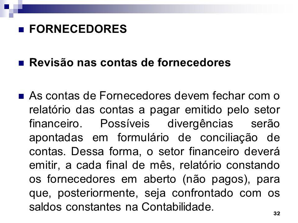 32 FORNECEDORES Revisão nas contas de fornecedores As contas de Fornecedores devem fechar com o relatório das contas a pagar emitido pelo setor financ