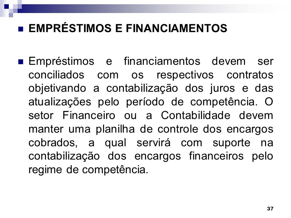 37 EMPRÉSTIMOS E FINANCIAMENTOS Empréstimos e financiamentos devem ser conciliados com os respectivos contratos objetivando a contabilização dos juros