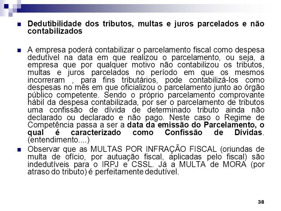 38 Dedutibilidade dos tributos, multas e juros parcelados e não contabilizados A empresa poderá contabilizar o parcelamento fiscal como despesa dedutí