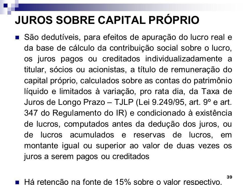 39 JUROS SOBRE CAPITAL PRÓPRIO São dedutíveis, para efeitos de apuração do lucro real e da base de cálculo da contribuição social sobre o lucro, os ju