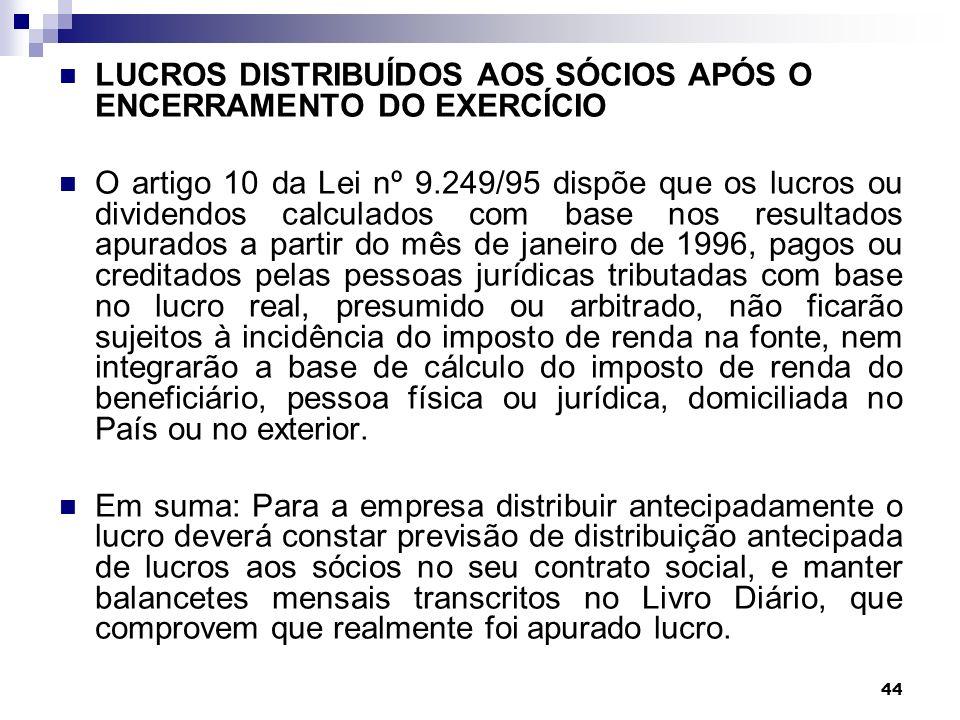 44 LUCROS DISTRIBUÍDOS AOS SÓCIOS APÓS O ENCERRAMENTO DO EXERCÍCIO O artigo 10 da Lei nº 9.249/95 dispõe que os lucros ou dividendos calculados com ba