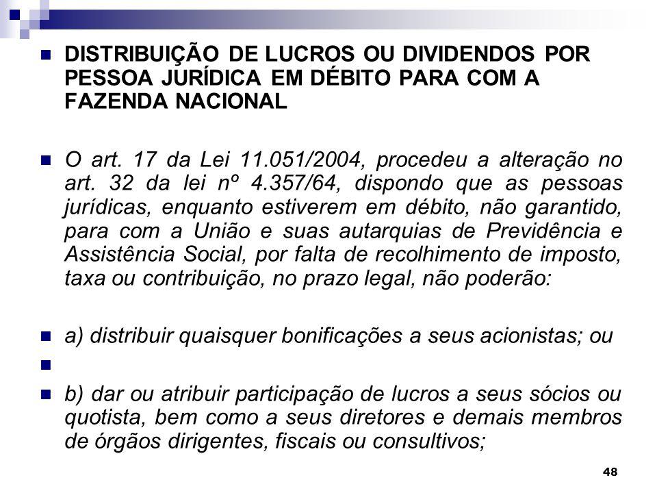 48 DISTRIBUIÇÃO DE LUCROS OU DIVIDENDOS POR PESSOA JURÍDICA EM DÉBITO PARA COM A FAZENDA NACIONAL O art. 17 da Lei 11.051/2004, procedeu a alteração n