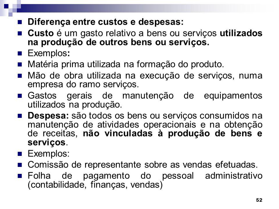 52 Diferença entre custos e despesas: Custo é um gasto relativo a bens ou serviços utilizados na produção de outros bens ou serviços. Exemplos: Matéri