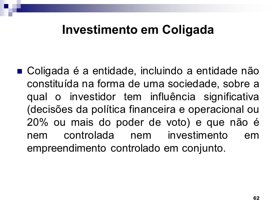 62 Investimento em Coligada Coligada é a entidade, incluindo a entidade não constituída na forma de uma sociedade, sobre a qual o investidor tem influ