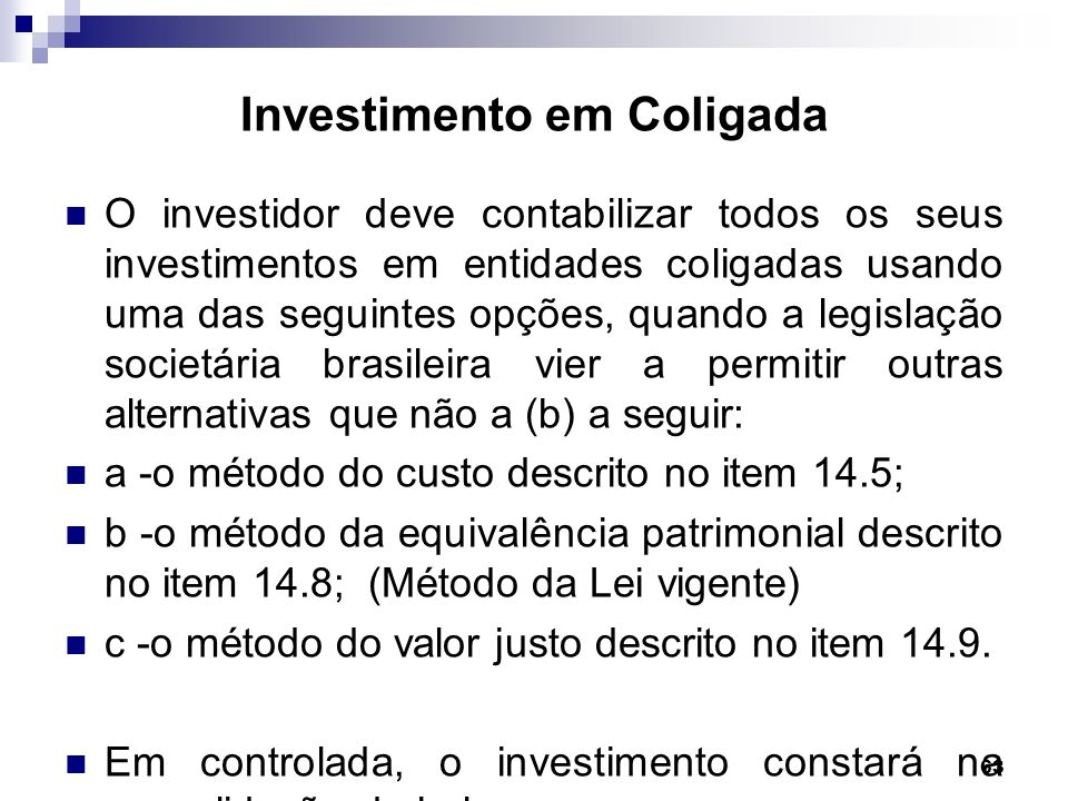 63 Investimento em Coligada O investidor deve contabilizar todos os seus investimentos em entidades coligadas usando uma das seguintes opções, quando