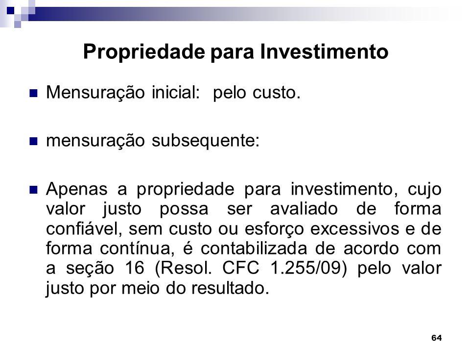 64 Propriedade para Investimento Mensuração inicial: pelo custo. mensuração subsequente: Apenas a propriedade para investimento, cujo valor justo poss