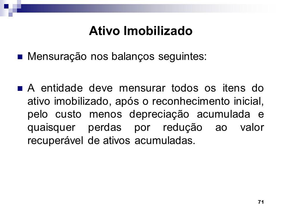 71 Ativo Imobilizado Mensuração nos balanços seguintes: A entidade deve mensurar todos os itens do ativo imobilizado, após o reconhecimento inicial, p