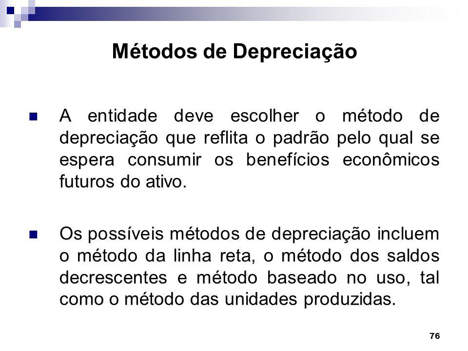 76 Métodos de Depreciação A entidade deve escolher o método de depreciação que reflita o padrão pelo qual se espera consumir os benefícios econômicos