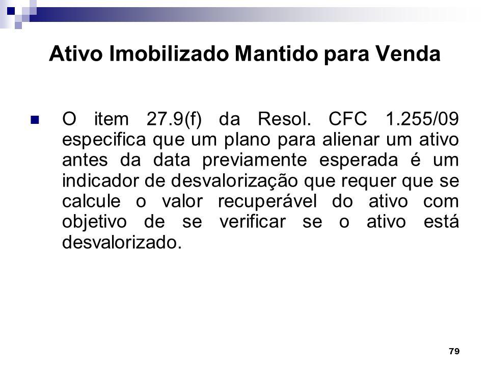 79 Ativo Imobilizado Mantido para Venda O item 27.9(f) da Resol. CFC 1.255/09 especifica que um plano para alienar um ativo antes da data previamente