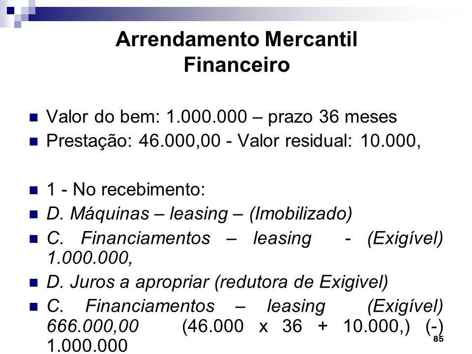 85 Arrendamento Mercantil Financeiro Valor do bem: 1.000.000 – prazo 36 meses Prestação: 46.000,00 - Valor residual: 10.000, 1 - No recebimento: D. Má