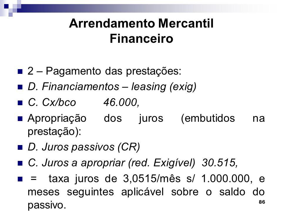 86 Arrendamento Mercantil Financeiro 2 – Pagamento das prestações: D. Financiamentos – leasing (exig) C. Cx/bco 46.000, Apropriação dos juros (embutid