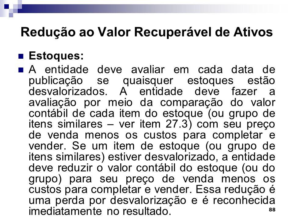 88 Redução ao Valor Recuperável de Ativos Estoques: A entidade deve avaliar em cada data de publicação se quaisquer estoques estão desvalorizados. A e