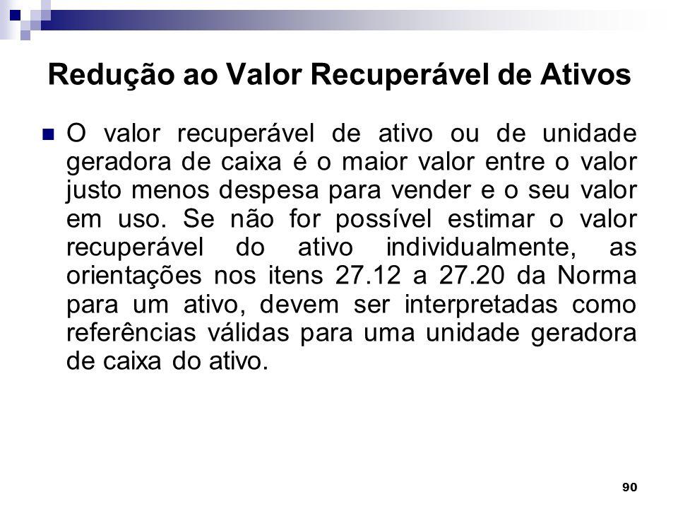 90 Redução ao Valor Recuperável de Ativos O valor recuperável de ativo ou de unidade geradora de caixa é o maior valor entre o valor justo menos despe