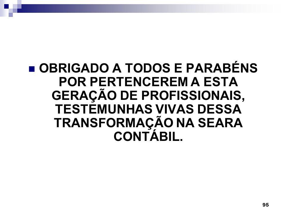 95 OBRIGADO A TODOS E PARABÉNS POR PERTENCEREM A ESTA GERAÇÃO DE PROFISSIONAIS, TESTEMUNHAS VIVAS DESSA TRANSFORMAÇÃO NA SEARA CONTÁBIL.