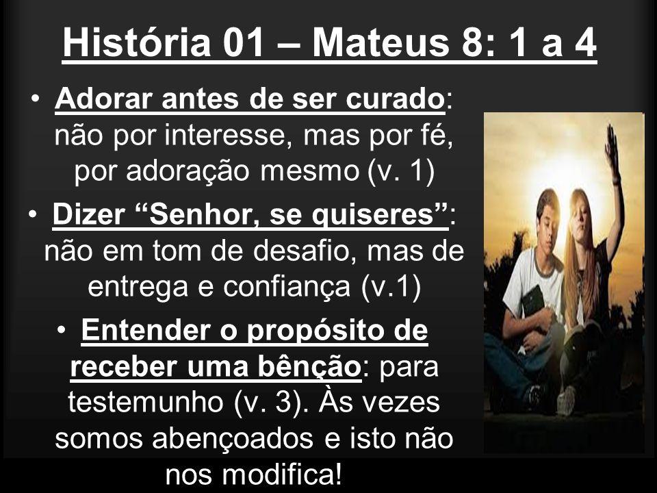História 01 – Mateus 8: 1 a 4 Adorar antes de ser curado: não por interesse, mas por fé, por adoração mesmo (v. 1) Dizer Senhor, se quiseres: não em t