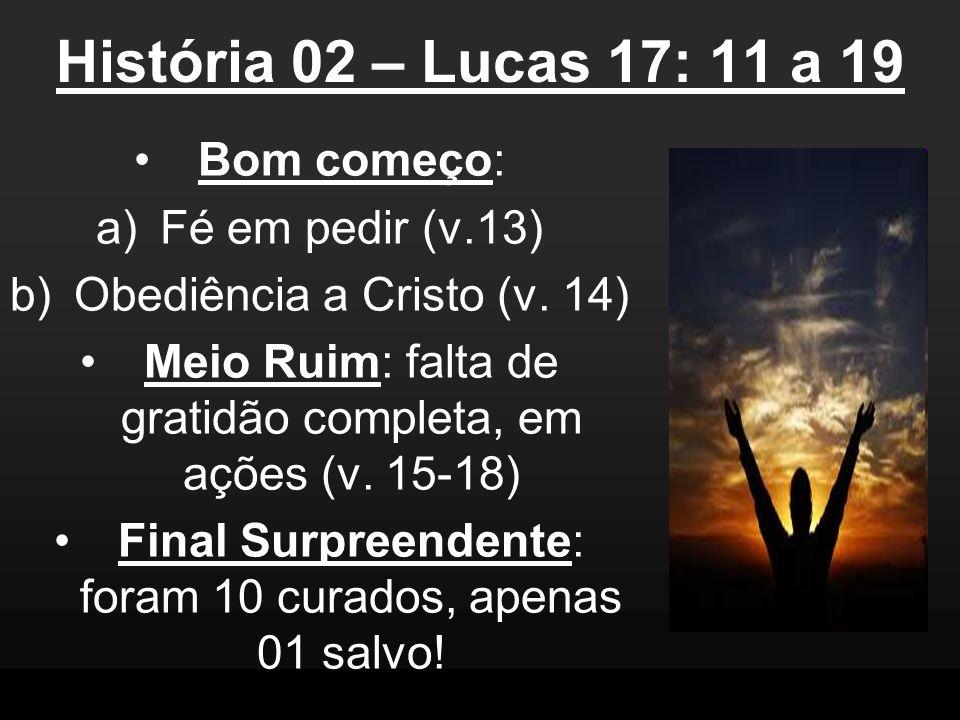 História 02 – Lucas 17: 11 a 19 Bom começo: a)Fé em pedir (v.13) b)Obediência a Cristo (v. 14) Meio Ruim: falta de gratidão completa, em ações (v. 15-