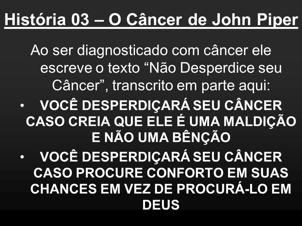 História 03 – O Câncer de John Piper Ao ser diagnosticado com câncer ele escreve o texto Não Desperdice seu Câncer, transcrito em parte aqui: VOCÊ DES