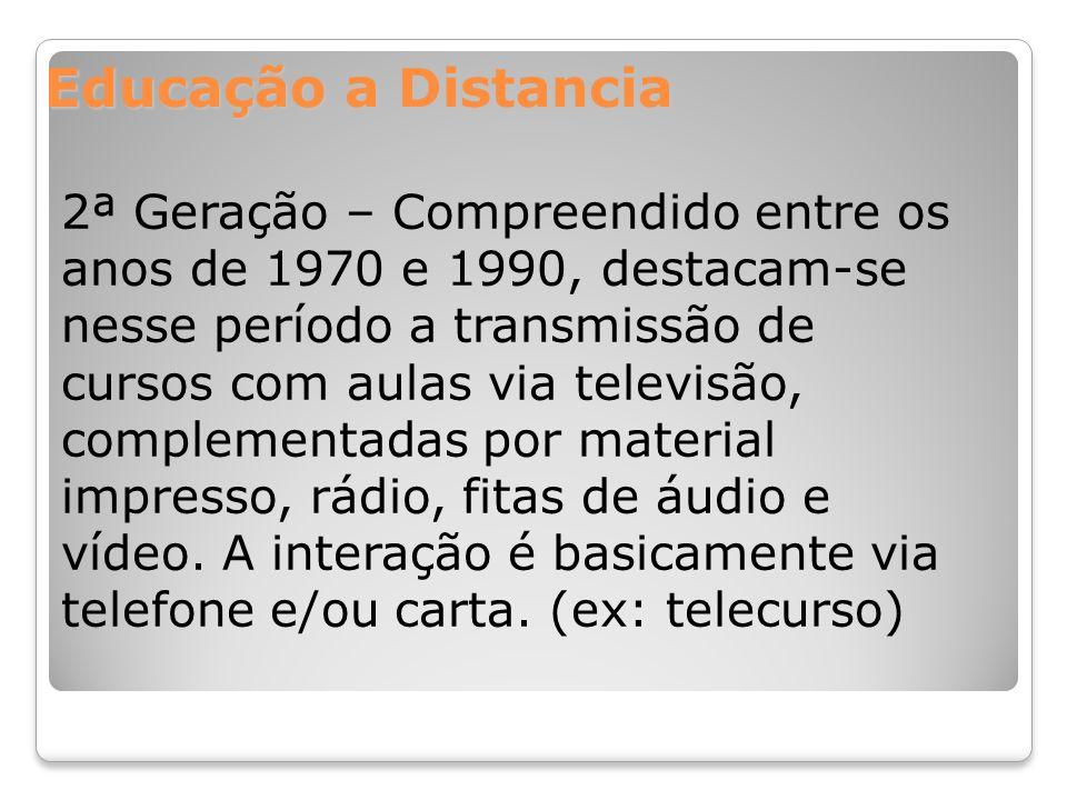 Educação a Distancia 2ª Geração – Compreendido entre os anos de 1970 e 1990, destacam-se nesse período a transmissão de cursos com aulas via televisão