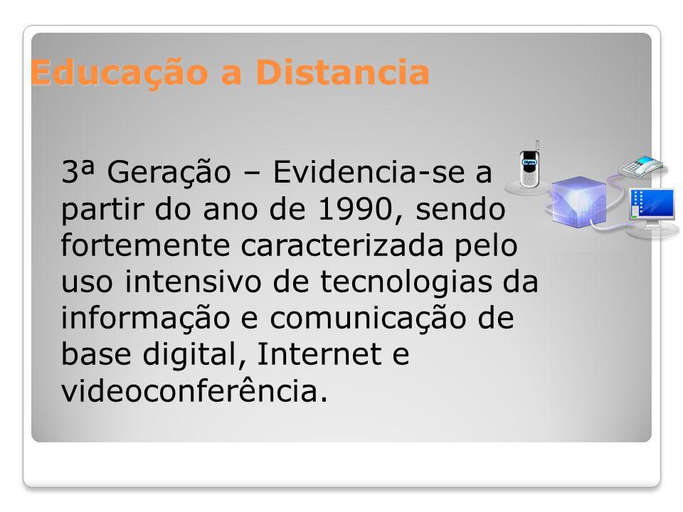 Educação a Distancia 3ª Geração – Evidencia-se a partir do ano de 1990, sendo fortemente caracterizada pelo uso intensivo de tecnologias da informação