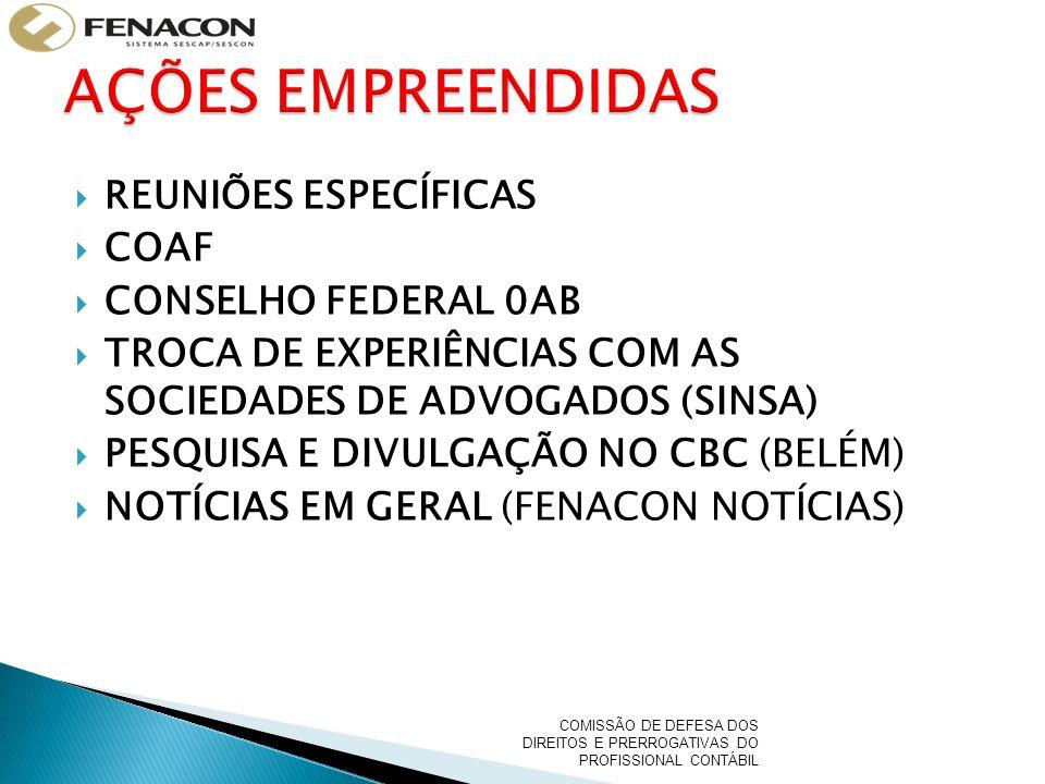 REUNIÕES ESPECÍFICAS COAF CONSELHO FEDERAL 0AB TROCA DE EXPERIÊNCIAS COM AS SOCIEDADES DE ADVOGADOS (SINSA) PESQUISA E DIVULGAÇÃO NO CBC (BELÉM) NOTÍCIAS EM GERAL (FENACON NOTÍCIAS) COMISSÃO DE DEFESA DOS DIREITOS E PRERROGATIVAS DO PROFISSIONAL CONTÁBIL