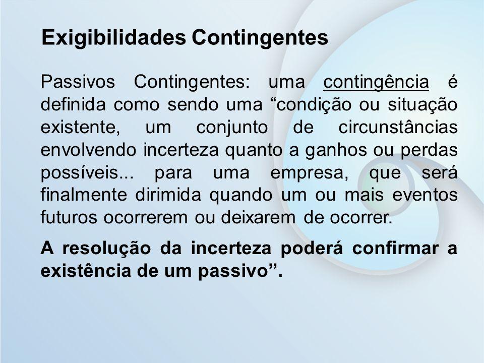 Exigibilidades Contingentes Passivos Contingentes: uma contingência é definida como sendo uma condição ou situação existente, um conjunto de circunstâ