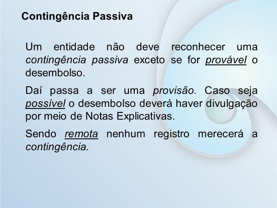 Contingência Passiva Um entidade não deve reconhecer uma contingência passiva exceto se for provável o desembolso. Daí passa a ser uma provisão. Caso