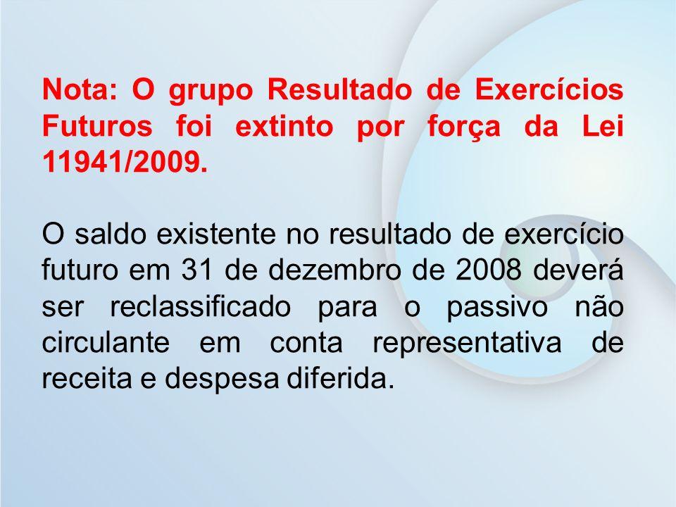 Nota: O grupo Resultado de Exercícios Futuros foi extinto por força da Lei 11941/2009. O saldo existente no resultado de exercício futuro em 31 de dez