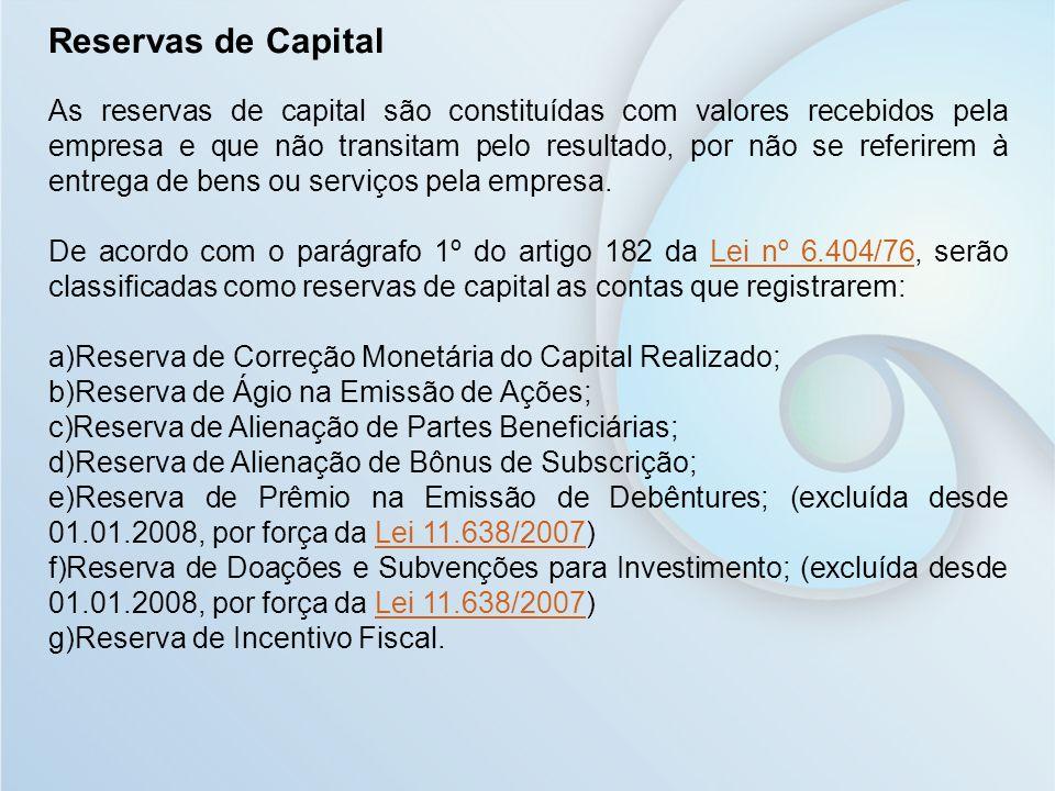 Reservas de Capital As reservas de capital são constituídas com valores recebidos pela empresa e que não transitam pelo resultado, por não se referire