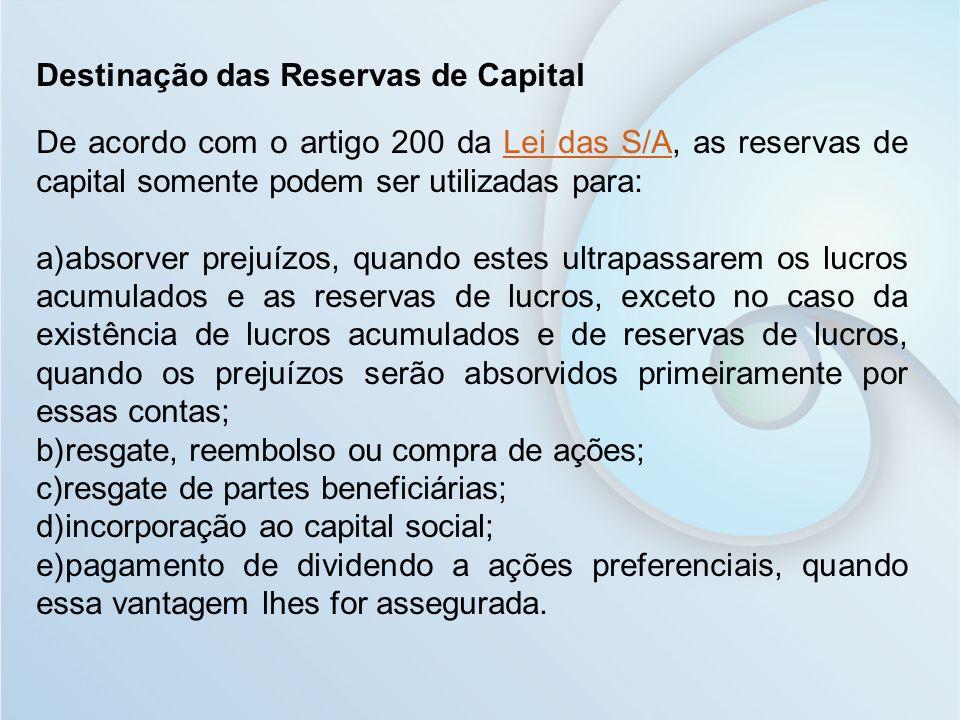 Destinação das Reservas de Capital De acordo com o artigo 200 da Lei das S/A, as reservas de capital somente podem ser utilizadas para:Lei das S/A a)a