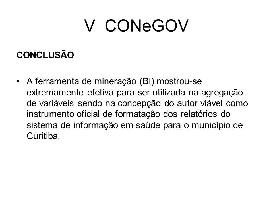 V CONeGOV CONCLUSÃO A ferramenta de mineração (BI) mostrou-se extremamente efetiva para ser utilizada na agregação de variáveis sendo na concepção do