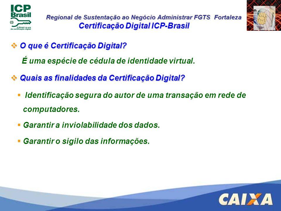 Regional de Sustentação ao Negócio Administrar FGTS Fortaleza Alguns Princípios da Certificação Digital ICP-Brasil Alguns Princípios da Certificação Digital ICP-Brasil Autenticidade do emissor e receptor Integridade dos dados transmitidos Sigilo das informações Irretratabilidade das transações efetuadas Universalidade de acesso Certificação Digital ICP-Brasil O que é Certificação Digital ICP-Brasil.