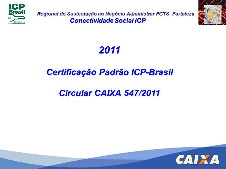 Regional de Sustentação ao Negócio Administrar FGTS Fortaleza Conectividade Social ICP 2011 Certificação Padrão ICP-Brasil Circular CAIXA 547/2011
