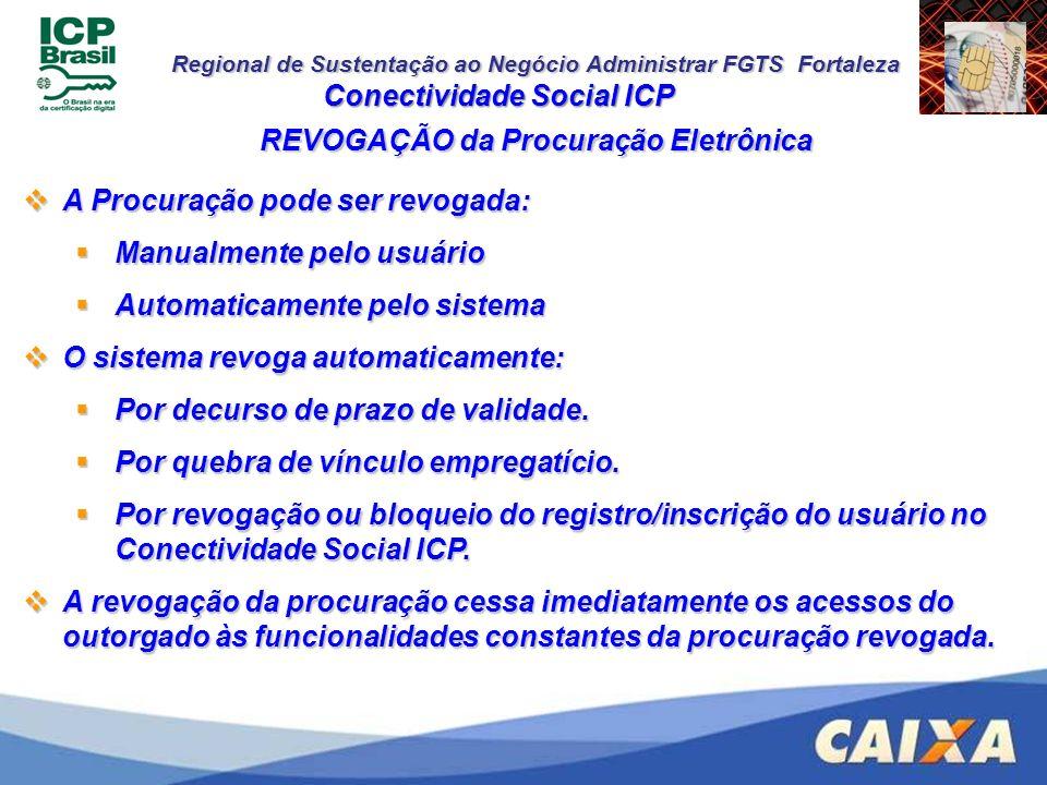 Regional de Sustentação ao Negócio Administrar FGTS Fortaleza Conectividade Social ICP REVOGAÇÃO da Procuração Eletrônica A Procuração pode ser revoga