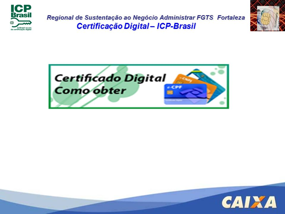 Regional de Sustentação ao Negócio Administrar FGTS Fortaleza Certificação Digital ICP-Brasil Na AC CAIXA Na AC CAIXA http://icp.caixa.gov.br http://icp.caixa.gov.br