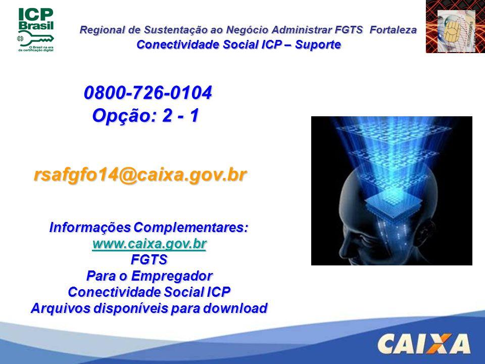 Regional de Sustentação ao Negócio Administrar FGTS Fortaleza 0800-726-0104 Opção: 2 - 1 Conectividade Social ICP – Suporte rsafgfo14@caixa.gov.br Inf